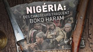 Documentaire Nigéria : des chasseurs traquent Boko Haram