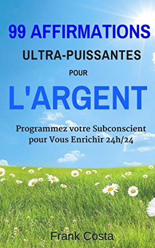 99 Affirmations Ultra-Puissantes pour l'Argent: Programmez votre Subconscient pour Vous Enrichir 24h/24