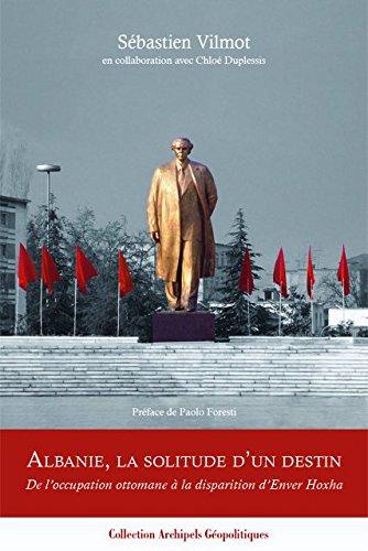 Albanie, la solitude d'un destin. De l'occupation ottomane à la disparition d'Enver Hoxha