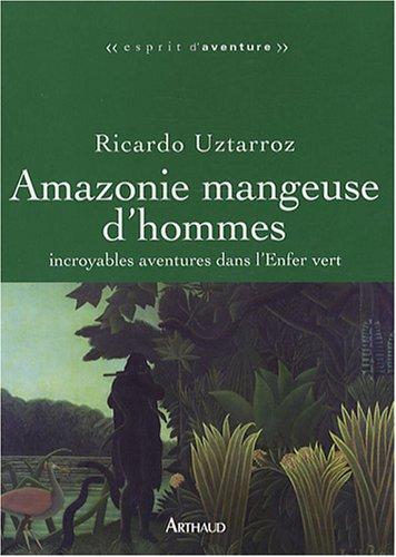 Amazonie mangeuse d'hommes : Incroyables aventures dans l'Enfer vert