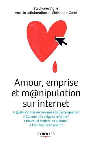 Amour, emprise et m@nipulation sur internet: Quels sont les mécanismes de l'escroquerie ? Comment le piège se referme…