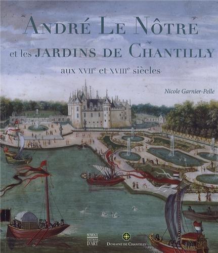André Le Nôtre les arts des jardins à Chantilly : Aux XVIIe et XVIIIe siècles