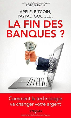 Apple, bitcoin, Paypal, Google : la fin des banques ?: Comment la technologie va changer votre argent.