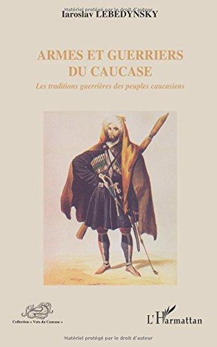 Armes et guerriers du Caucase: Les traditions guerrières des peuples caucasiens