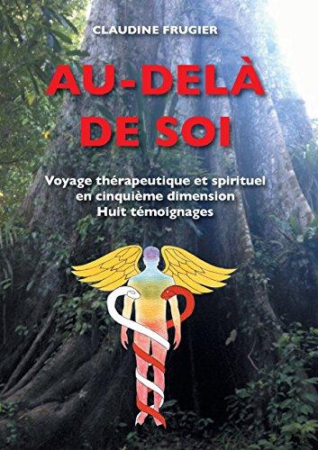 Au-delà de soi : Voyage thérapeutique et spirituel en cinquième dimension Huit témoignages sur la médecine de l…