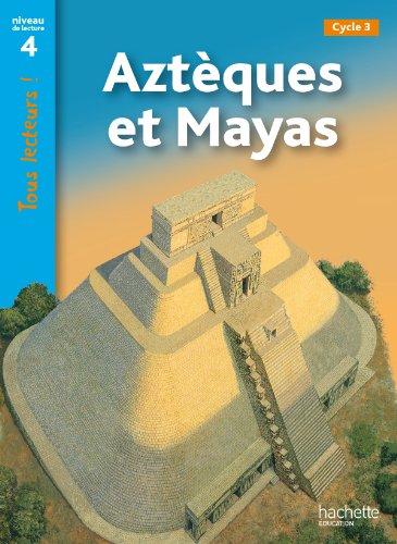 Aztèques et Mayas Niveau 4 - Tous lecteurs ! - Ed.2011