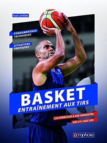 Basket - Entraînement au tir: Fondamentaux techniques et situations pratiques : 320 exercices 600 variantes