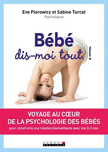 Bébé, dis-moi tout ! : Voyage au coeur de la psychologie des bébés pour construire une relation bienveillante avec vos 0…