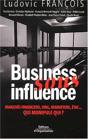 Business sous influence: Marchés financiers, ONG, marketers, état ... Qui manipule qui ?