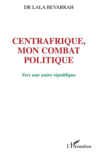 Centrafrique, mon combat politique: Vers une autre république