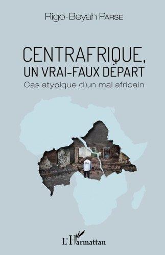 Centrafrique, un vrai-faux départ: Cas atypique d'un mal africain