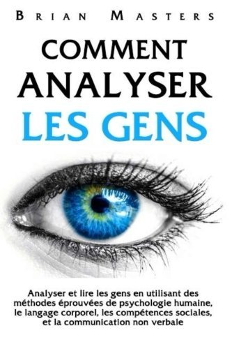 Comment analyser les gens: Analyser et lire les gens en utilisant des méthodes éprouvées de psychologie humaine, le…