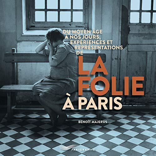 Du Moyen Age à nos jours, expériences et représentations de la folie à Paris