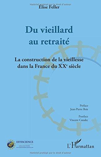 Du vieillard au retraité: La construction de la vieillesse dans la France du XXème siècle