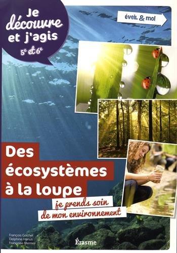 Ecosystèmes à la loupe : je prends soin de mon environnement : Je découvre et j'agis 5e et 6e