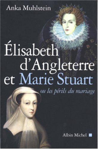 Elisabeth d'Angleterre et Marie Stuart ou les périls du mariage: ou les périls du mariage