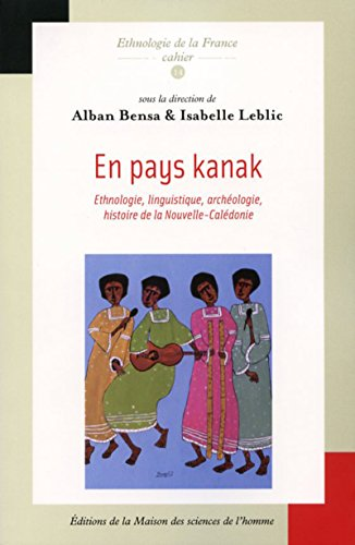 En pays kanak: Ethnologie, linguistique, archéologie, histoire de la Nouvelle Calédonie (Ethnologie de la France t. 14)
