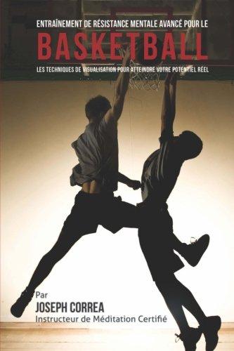 Entrainement de Resistance Mentale Avance pour le Basketball: Les Techniques de Visualisation pour Atteindre Votre…