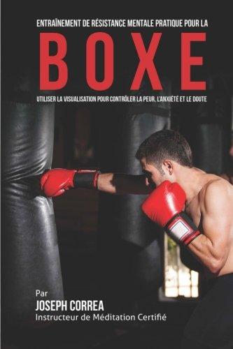 Entrainement de Resistance Mentale Pratique pour la Boxe: Utiliser la Visualisation pour Controler la Peur, l'Anxiete et…