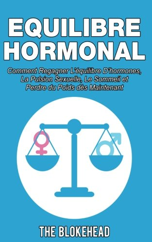 Equilibre Hormonal: Comment regagner l'équilibre d'hormones, la pulsion sexuelle, le sommeil et perdre du poids dès…