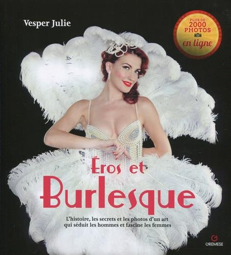 Eros et le burlesque: L'histoire, les secrets et les photos d'un art qui séduit les hommes et fascine les femmes.
