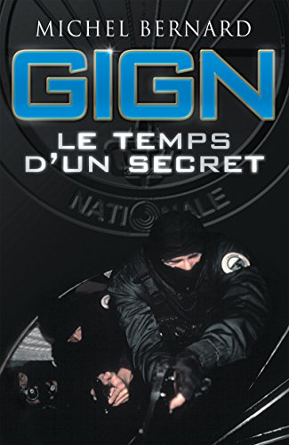 GIGN, le temps d'un secret: Les coulisses du Groupe d'intervention de la Gendarmerie nationale