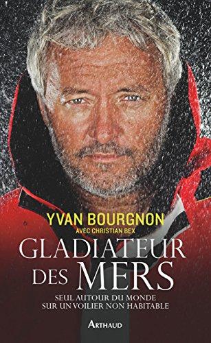 Gladiateur des mers. Seul autour du monde sur un voilier non habitable (LA TRAVERSEE DE)