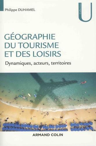 Géographie du tourisme et des loisirs - Dynamiques, acteurs, territoires: Dynamiques, acteurs, territoires