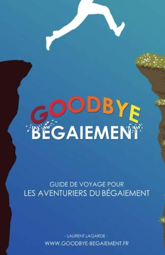 Goodbye Bégaiement !: Petit guide de voyage pour les aventuriers du bégaiement