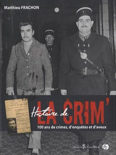 HISTOIRE DE LA CRIM'. 100 ans de crimes, d'enquêtes et d'aveux