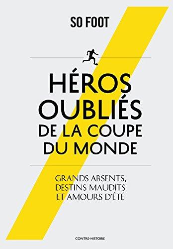 HEROS OUBLIES DE LA COUPE DU MONDE: Grands absents, destins maudits et amours d'été