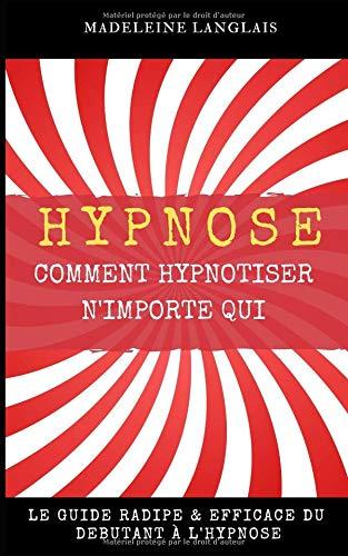 Hypnose : Comment hypnotiser n'importe qui Le guide RADIPE & EFFICACE du débutant à l'hypnose: (science, medium…