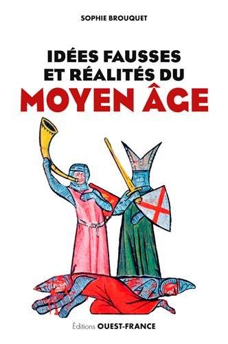 Idées fausses et réalités du Moyen Age : Du mythe aux dernières données historiques