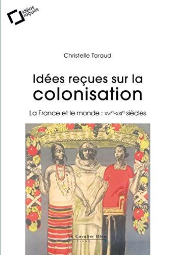 Idées reçues sur la colonisation française: La France et le monde : XVIe-XXIe siècles