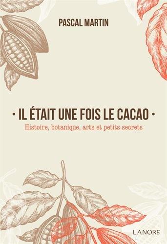 Il était une fois le cacao: Histoire, botanique, arts et petits secrets
