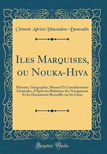 Iles Marquises, Ou Nouka-Hiva: Histoire, Géographie, Moeurs Et Considérations Générales, d'Après Les Relations Des…