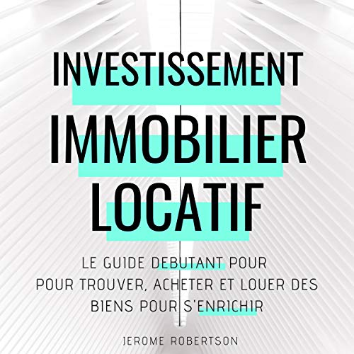 Investissement Immobilier Locatif: Le Guide Débutant pour Trouver, Acheter et Louer des Biens pour s'Enrichir