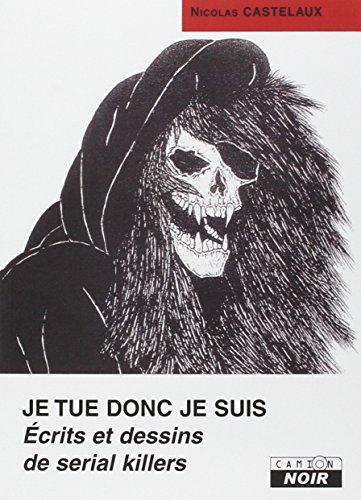 JE TUE DONC JE SUIS Ecrits et dessins de serial killers