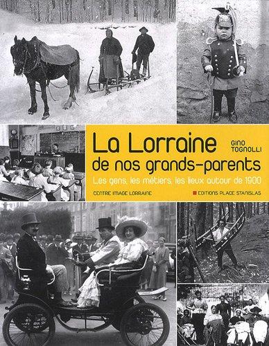 La Lorraine de nos grands-parents : Les gens, les métiers, les lieux autour de 1900