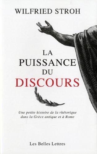 La Puissance du discours: Une petite histoire de la rhétorique dans la Grèce antique et à Rome