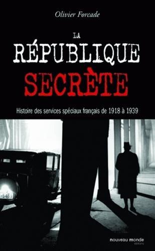 La république secrète: Histoire des services spéciaux français de 1918 à 1939