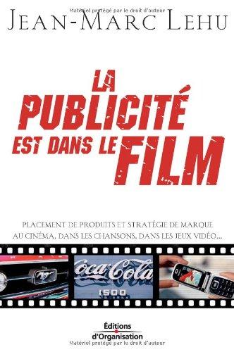 La publicité est dans le film: Placement de produits et stratégie de marque au cinéma, dans les chansons, dans les jeux…