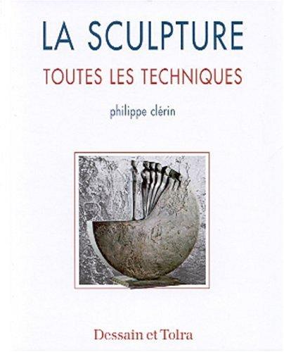 La sculpture: Toutes les techniques