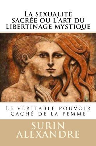 La sexualité sacrée ou l'art du libertinage mystique: Le véritable pouvoir caché de la femme