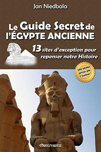 Le Guide Secret de l'Égypte Ancienne: 13 sites d'exception pour repenser notre histoire