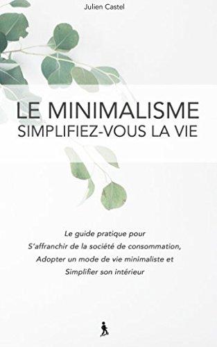 Le Minimalisme, Simplifiez-vous la vie: Le guide pratique pour s'affranchir de la societe de consommation, adopter un…