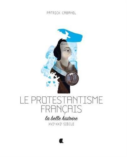 Le protestantisme français : La belle histoire, XVIe-XXIe siècle