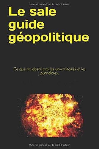 Le sale guide géopolitique: Ce que ne disent pas les universitaires et les journalistes...