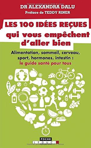 Les 100 idées reçues qui vous empêchent d'aller bien : Alimentation, sommeil, sport, hormones, intestin, cerveau et…