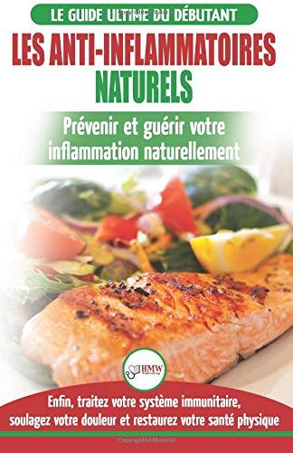 Les Anti-Inflammatoires Naturels: Guide du débutant Diète et Recettes pour Guérir, traiter le système immunitaire et…